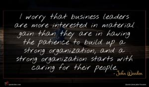 John Wooden quote : I worry that business ...