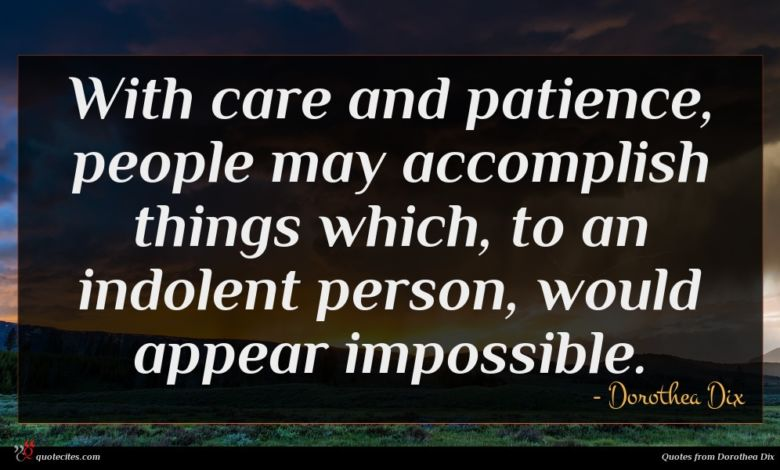 With care and patience, people may accomplish things which, to an indolent person, would appear impossible.