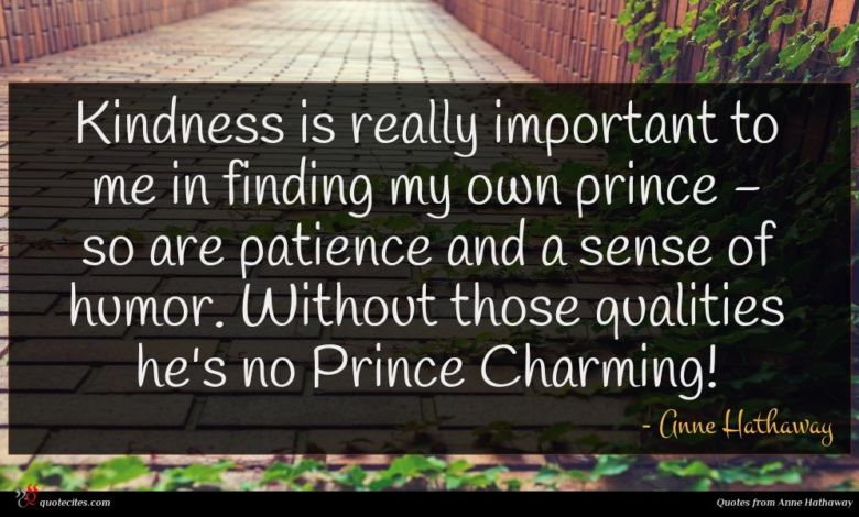 Kindness is really important to me in finding my own prince - so are patience and a sense of humor. Without those qualities he's no Prince Charming!