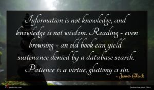 James Gleick quote : Information is not knowledge ...