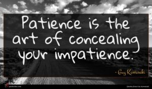 Guy Kawasaki quote : Patience is the art ...