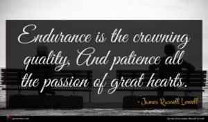 James Russell Lowell quote : Endurance is the crowning ...