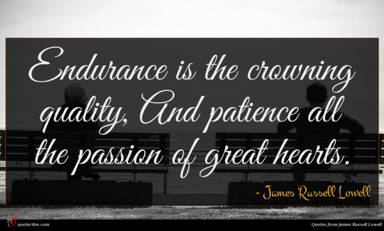 Endurance is the crowning quality, And patience all the passion of great hearts.