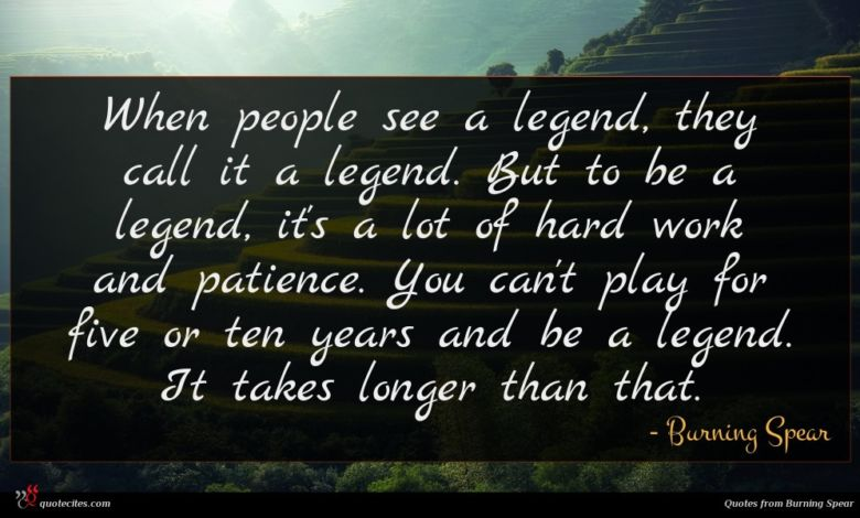 When people see a legend, they call it a legend. But to be a legend, it's a lot of hard work and patience. You can't play for five or ten years and be a legend. It takes longer than that.