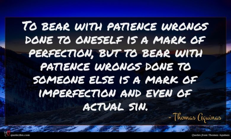To bear with patience wrongs done to oneself is a mark of perfection, but to bear with patience wrongs done to someone else is a mark of imperfection and even of actual sin.