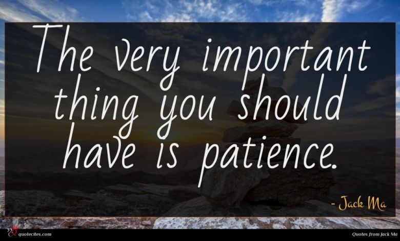 The very important thing you should have is patience.