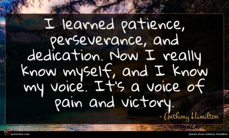 I learned patience, perseverance, and dedication. Now I really know myself, and I know my voice. It's a voice of pain and victory.