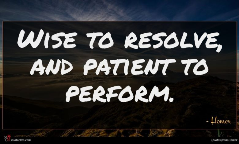 Wise to resolve, and patient to perform.