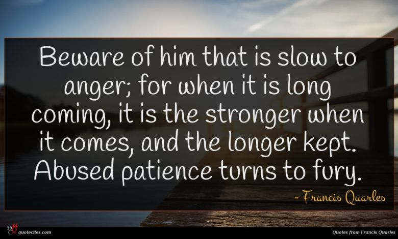 Beware of him that is slow to anger; for when it is long coming, it is the stronger when it comes, and the longer kept. Abused patience turns to fury.