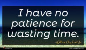 William Clay Ford Jr. quote : I have no patience ...