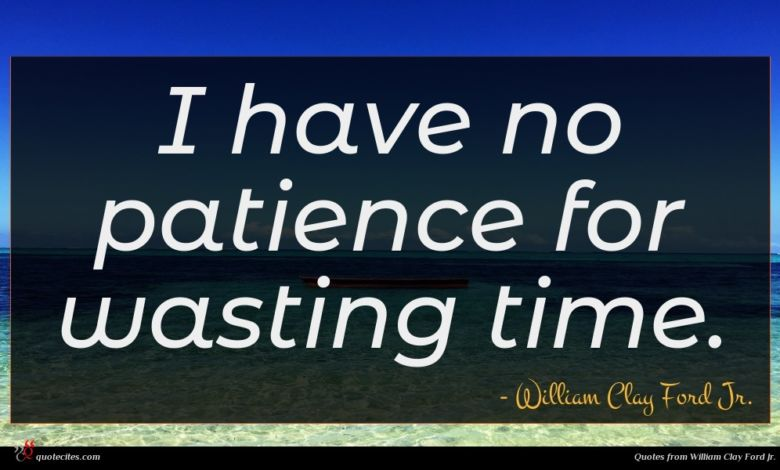 I have no patience for wasting time.