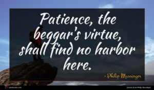 Philip Massinger quote : Patience the beggar's virtue ...