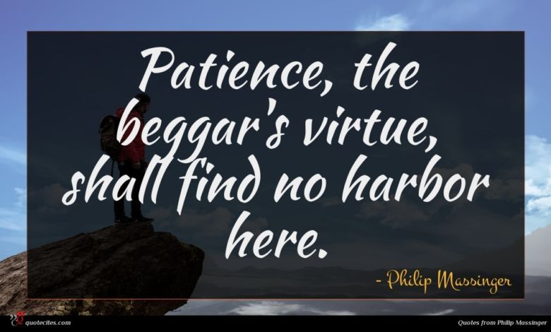 Patience, the beggar's virtue, shall find no harbor here.