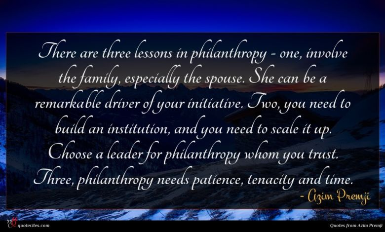 There are three lessons in philanthropy - one, involve the family, especially the spouse. She can be a remarkable driver of your initiative. Two, you need to build an institution, and you need to scale it up. Choose a leader for philanthropy whom you trust. Three, philanthropy needs patience, tenacity and time.