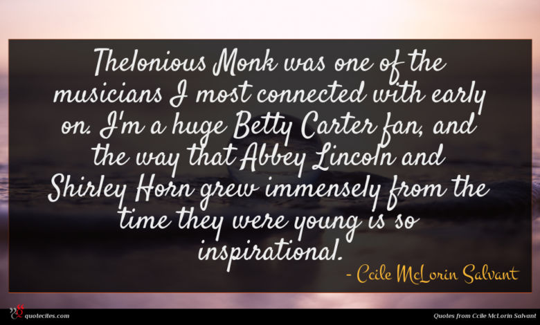 Thelonious Monk was one of the musicians I most connected with early on. I'm a huge Betty Carter fan, and the way that Abbey Lincoln and Shirley Horn grew immensely from the time they were young is so inspirational.