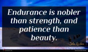 John Ruskin quote : Endurance is nobler than ...