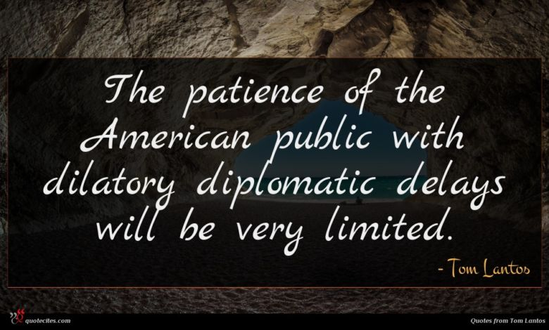 The patience of the American public with dilatory diplomatic delays will be very limited.