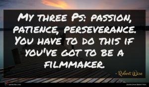 Robert Wise quote : My three Ps passion ...