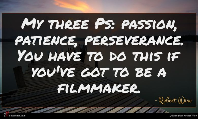 My three Ps: passion, patience, perseverance. You have to do this if you've got to be a filmmaker.