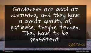 Ralph Fiennes quote : Gardeners are good at ...