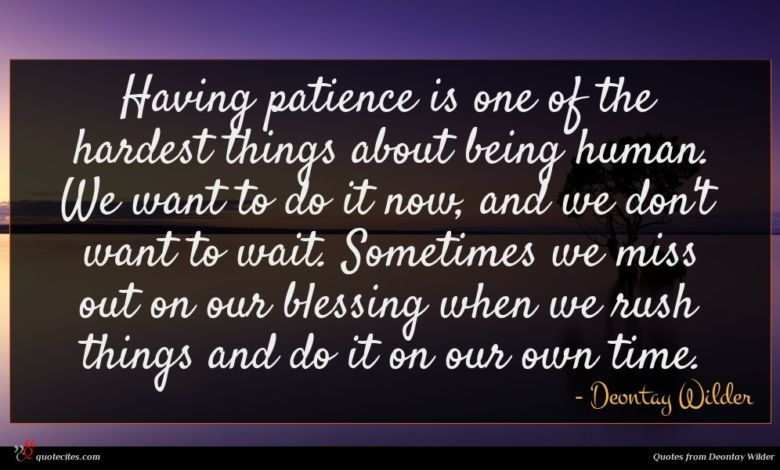 Having patience is one of the hardest things about being human. We want to do it now, and we don't want to wait. Sometimes we miss out on our blessing when we rush things and do it on our own time.