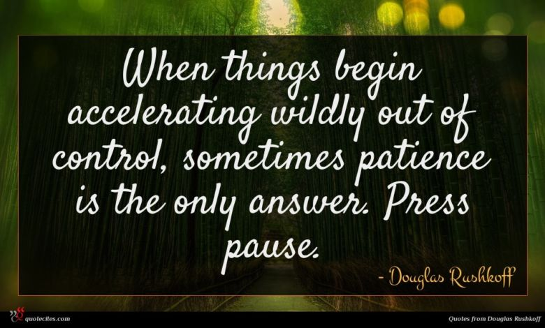 When things begin accelerating wildly out of control, sometimes patience is the only answer. Press pause.
