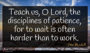 Peter Marshall quote : Teach us O Lord ...
