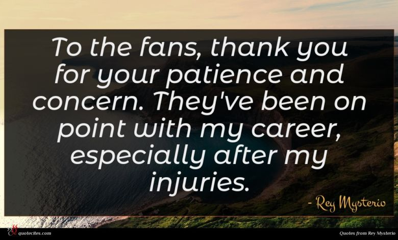 To the fans, thank you for your patience and concern. They've been on point with my career, especially after my injuries.