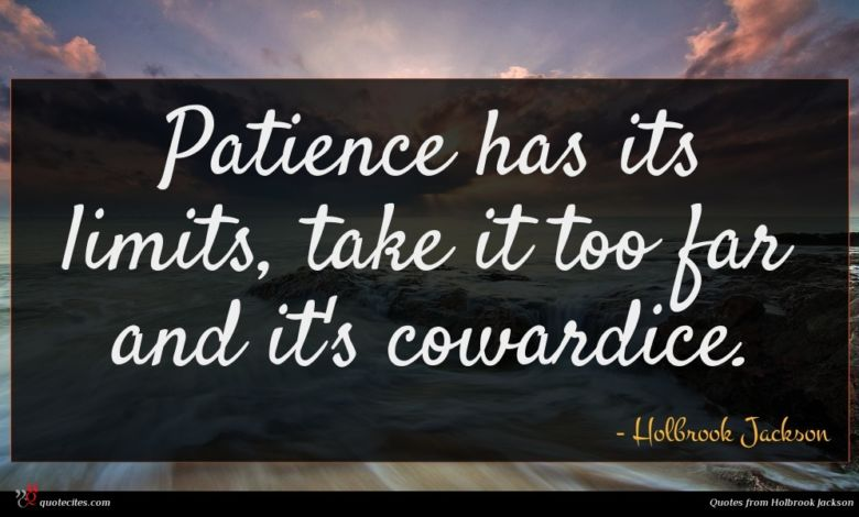 Patience has its limits, take it too far and it's cowardice.