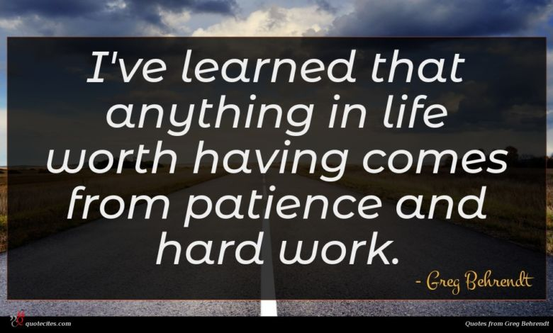 I've learned that anything in life worth having comes from patience and hard work.