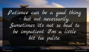 Helen Mirren quote : Patience can be a ...