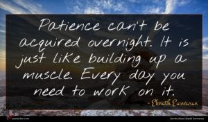 Eknath Easwaran quote : Patience can't be acquired ...