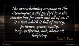 James E. Faust quote : The overwhelming message of ...