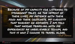 Paul Theroux quote : Because of my capacity ...