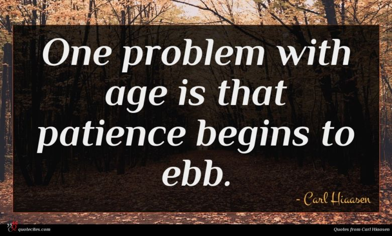 One problem with age is that patience begins to ebb.