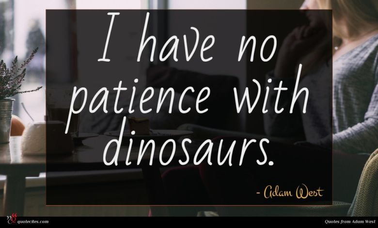 I have no patience with dinosaurs.