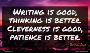 Herman Hesse quote : Writing is good thinking ...