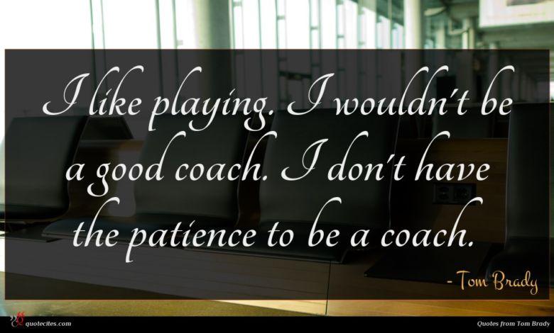 Photo of Tom Brady quote : I like playing I …