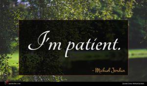 Michael Jordan quote : I'm patient ...