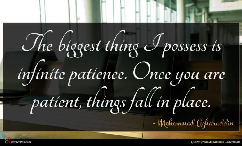 The biggest thing I possess is infinite patience. Once you are patient, things fall in place.