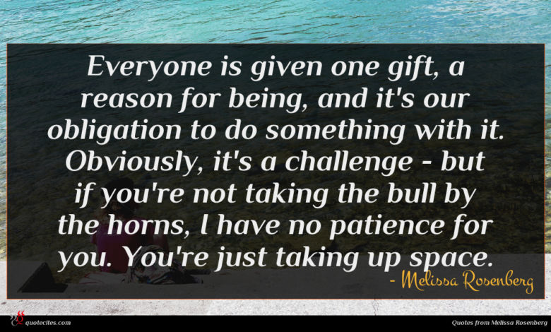Everyone is given one gift, a reason for being, and it's our obligation to do something with it. Obviously, it's a challenge - but if you're not taking the bull by the horns, I have no patience for you. You're just taking up space.