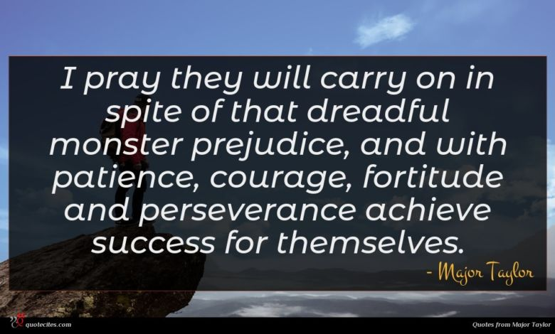 I pray they will carry on in spite of that dreadful monster prejudice, and with patience, courage, fortitude and perseverance achieve success for themselves.