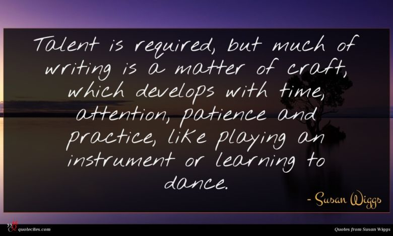 Talent is required, but much of writing is a matter of craft, which develops with time, attention, patience and practice, like playing an instrument or learning to dance.