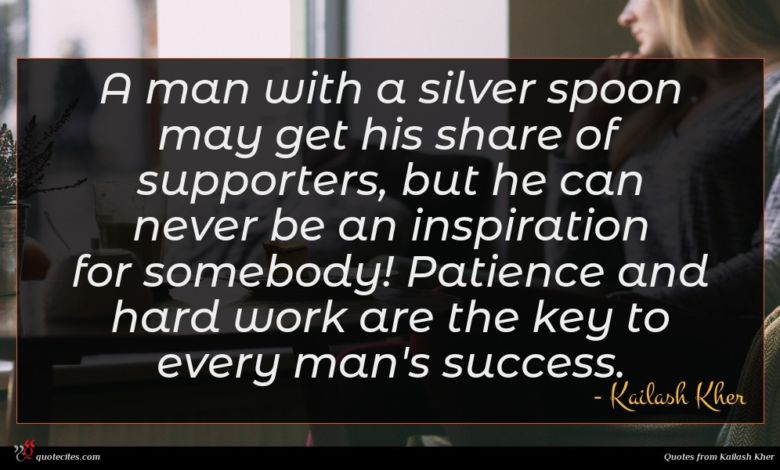 A man with a silver spoon may get his share of supporters, but he can never be an inspiration for somebody! Patience and hard work are the key to every man's success.