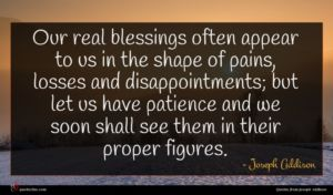 Joseph Addison quote : Our real blessings often ...