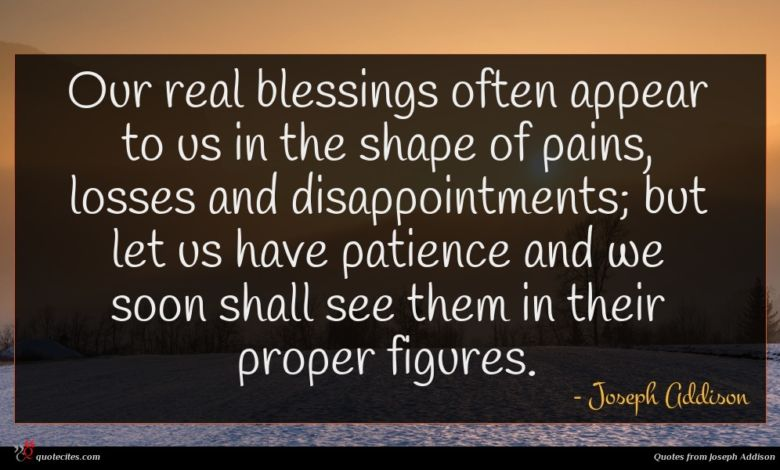 Our real blessings often appear to us in the shape of pains, losses and disappointments; but let us have patience and we soon shall see them in their proper figures.