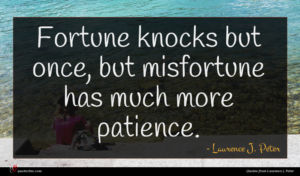 Laurence J. Peter quote : Fortune knocks but once ...
