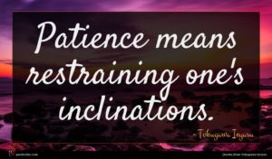 Tokugawa Ieyasu quote : Patience means restraining one's ...