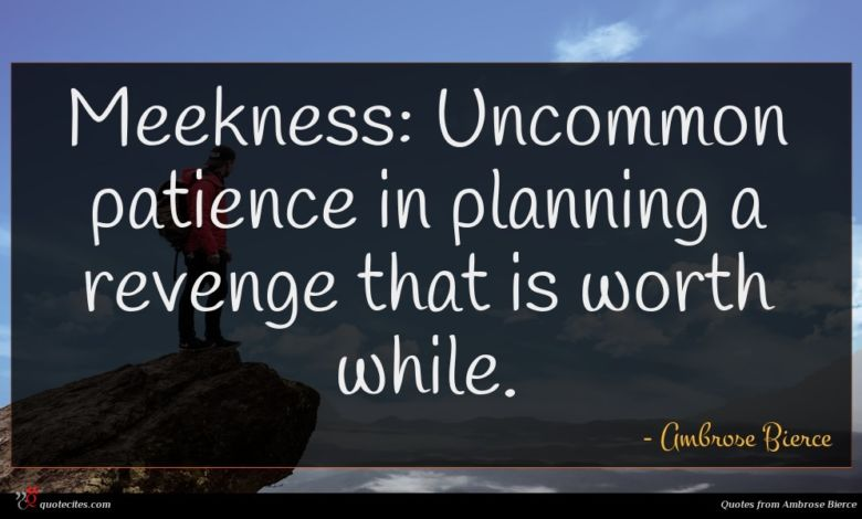 Meekness: Uncommon patience in planning a revenge that is worth while.