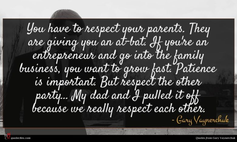 You have to respect your parents. They are giving you an at-bat. If you're an entrepreneur and go into the family business, you want to grow fast. Patience is important. But respect the other party... My dad and I pulled it off because we really respect each other.